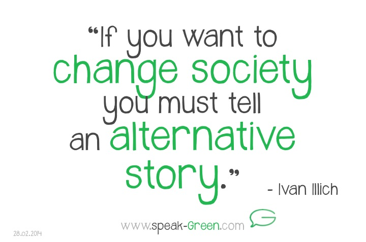 2014-02-28 - if you want to change society you must tell an alternative story - Ivan Illich